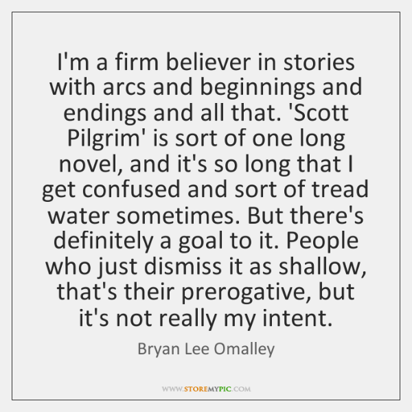 I'm a firm believer in stories with arcs and beginnings and endings ...