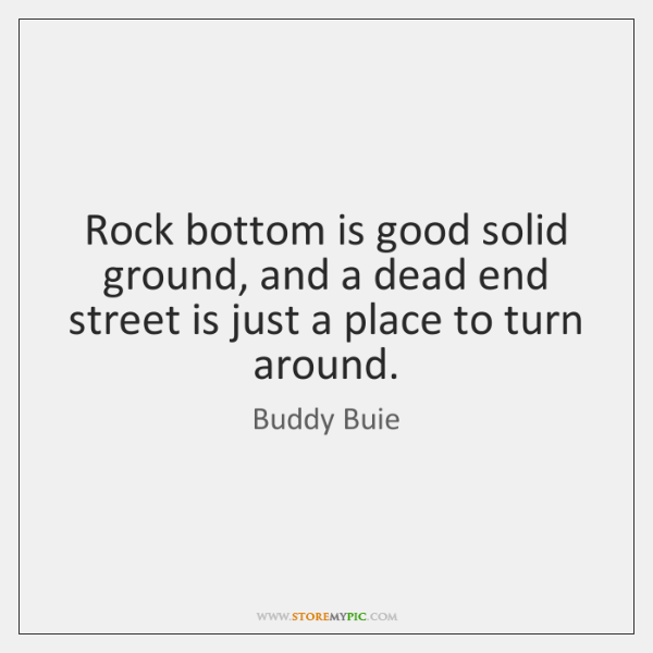 Rock bottom is good solid ground, and a dead end street is ...