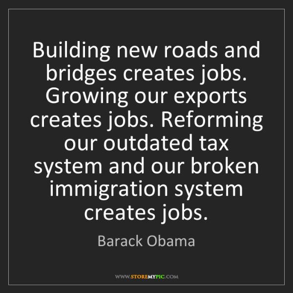 Barack Obama: Building new roads and bridges creates jobs. Growing...
