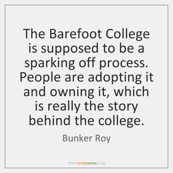 The Barefoot College is supposed to be a sparking off process. People ...