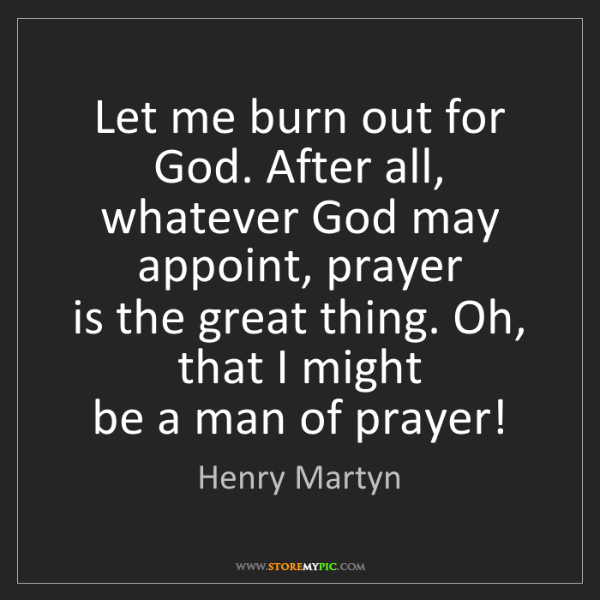 Henry Martyn: Let me burn out for God. After all,   whatever God may...