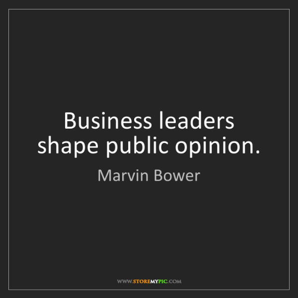 Marvin Bower: Business leaders shape public opinion.