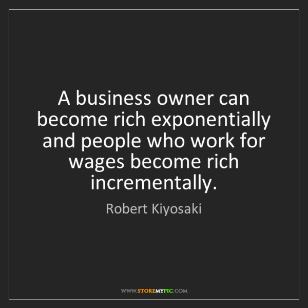 Robert Kiyosaki: A business owner can become rich exponentially and people...