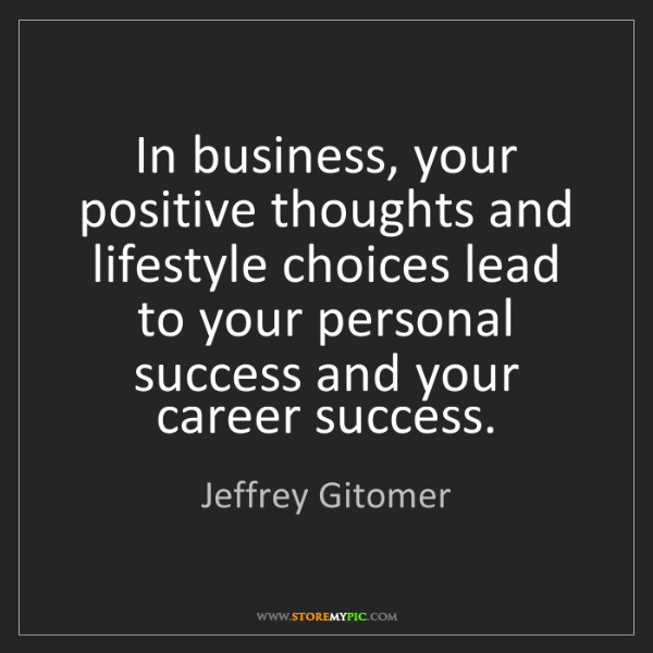 Jeffrey Gitomer: In business, your positive thoughts and lifestyle choices...