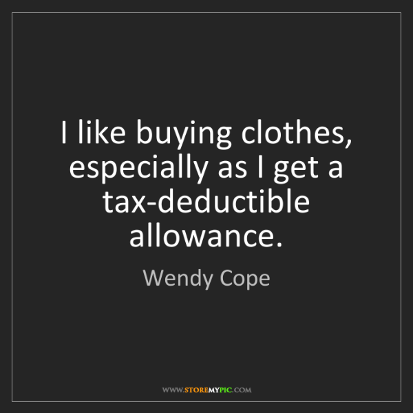 Wendy Cope: I like buying clothes, especially as I get a tax-deductible...