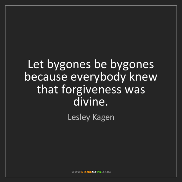 Lesley Kagen: Let bygones be bygones because everybody knew that forgiveness...