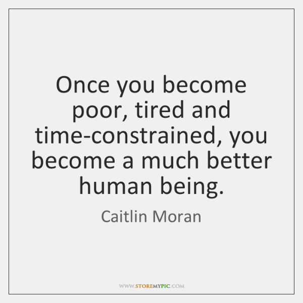 Once you become poor, tired and time-constrained, you become a much better ...