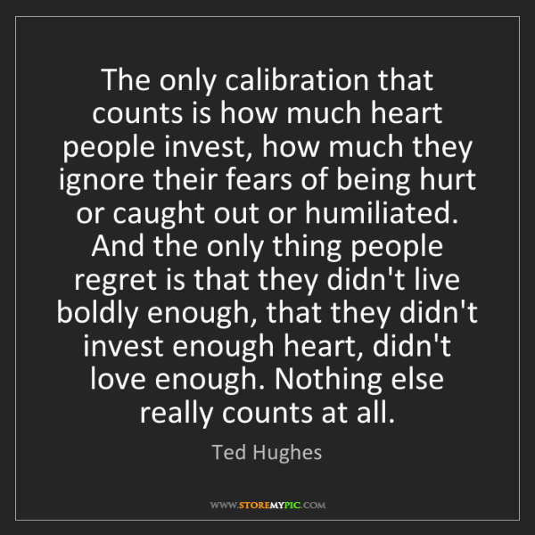 Ted Hughes: The only calibration that counts is how much heart people...