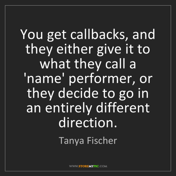 Tanya Fischer: You get callbacks, and they either give it to what they...