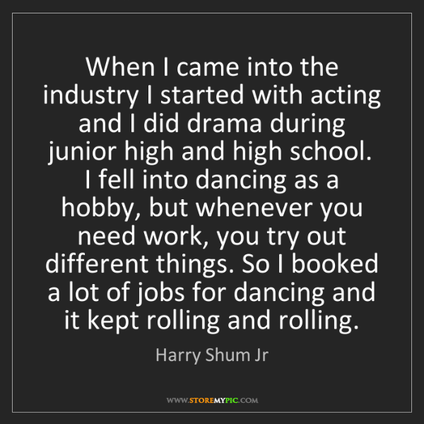 Harry Shum Jr: When I came into the industry I started with acting and...