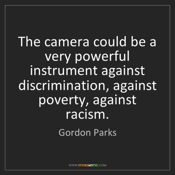 Gordon Parks: The camera could be a very powerful instrument against...