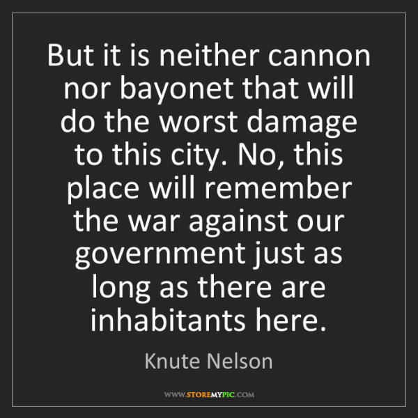 Knute Nelson: But it is neither cannon nor bayonet that will do the...