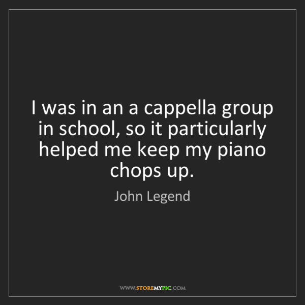 John Legend: I was in an a cappella group in school, so it particularly...