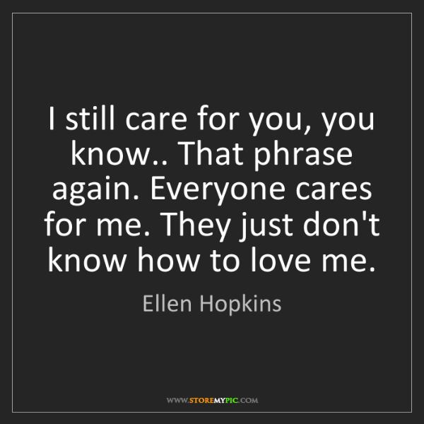Ellen Hopkins: I still care for you, you know.. That phrase again. Everyone...