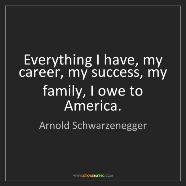 Arnold Schwarzenegger: Everything I have, my career, my success, my family,...