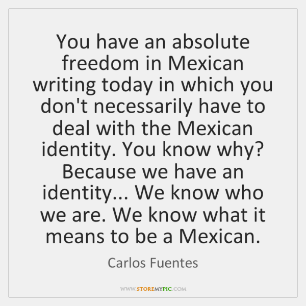 You have an absolute freedom in Mexican writing today in which you ...