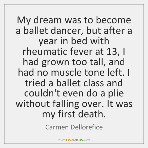 My dream was to become a ballet dancer, but after a year ...