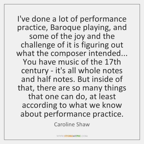 I've done a lot of performance practice, Baroque playing, and some of ...
