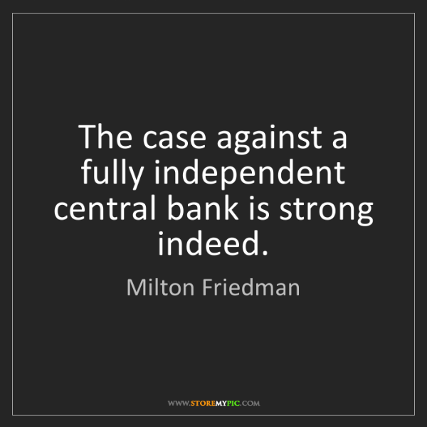 Milton Friedman: The case against a fully independent central bank is...