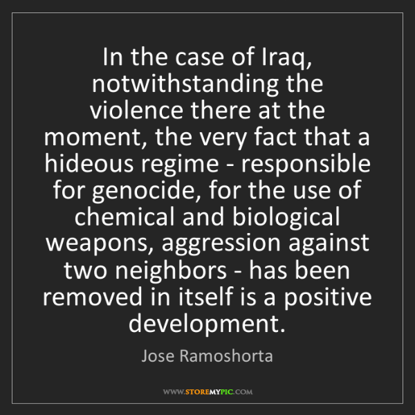 Jose Ramoshorta: In the case of Iraq, notwithstanding the violence there...
