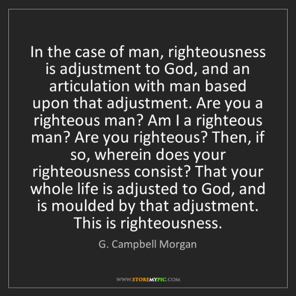 G. Campbell Morgan: In the case of man, righteousness is adjustment to God,...
