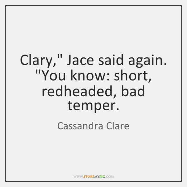 """Clary,"""" Jace said again. """"You know: short, redheaded, bad temper."""