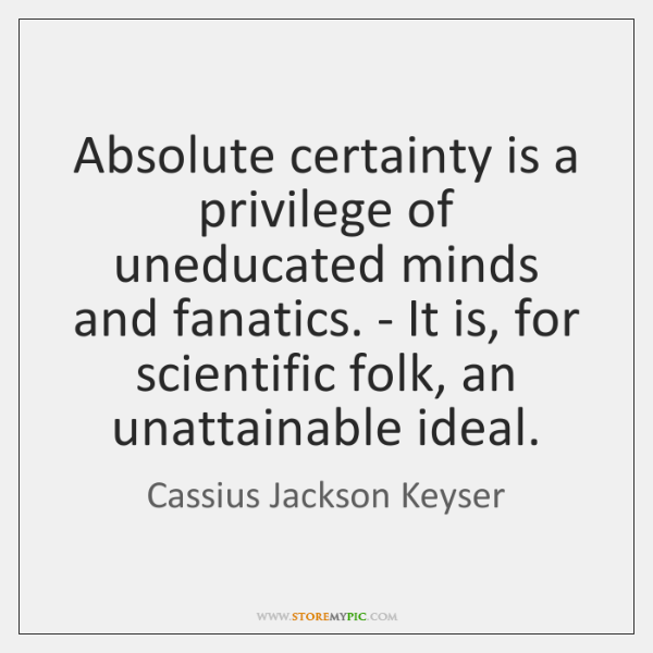 Absolute certainty is a privilege of uneducated minds and fanatics. - It ...