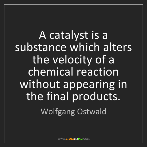 Wolfgang Ostwald: A catalyst is a substance which alters the velocity of...