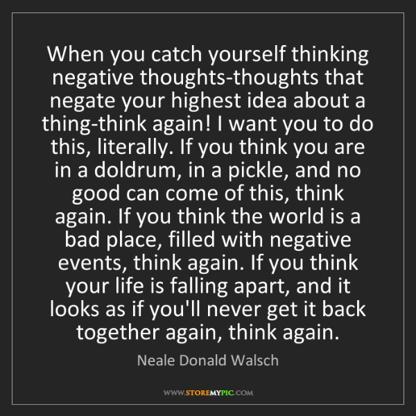 Neale Donald Walsch: When you catch yourself thinking negative thoughts-thoughts...