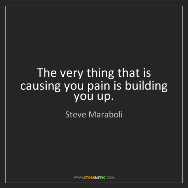 Steve Maraboli: The very thing that is causing you pain is building you...