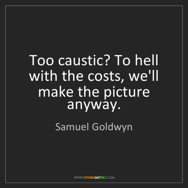 Samuel Goldwyn: Too caustic? To hell with the costs, we'll make the picture...