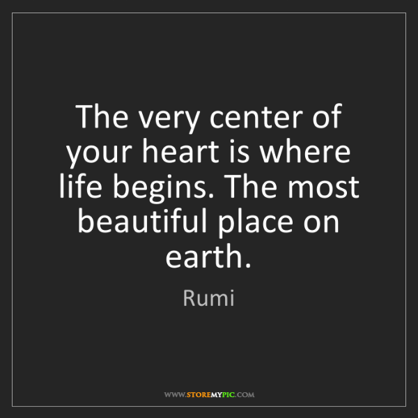 Rumi: The very center of your heart is where life begins. The...