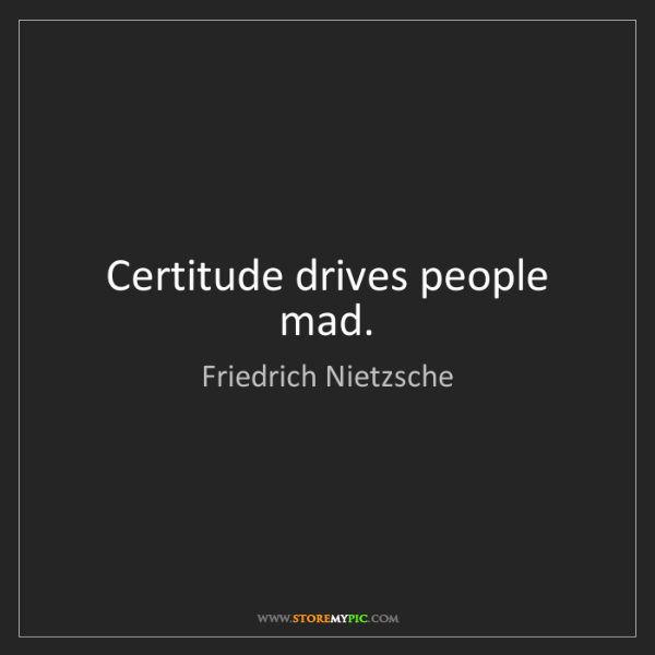Friedrich Nietzsche: Certitude drives people mad.