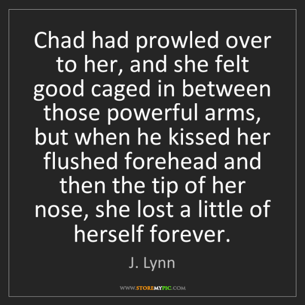 J. Lynn: Chad had prowled over to her, and she felt good caged...