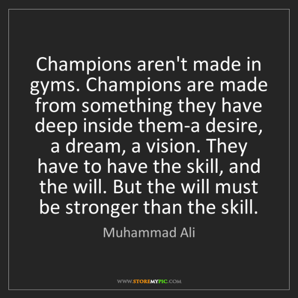 Muhammad Ali: Champions aren't made in gyms. Champions are made from...