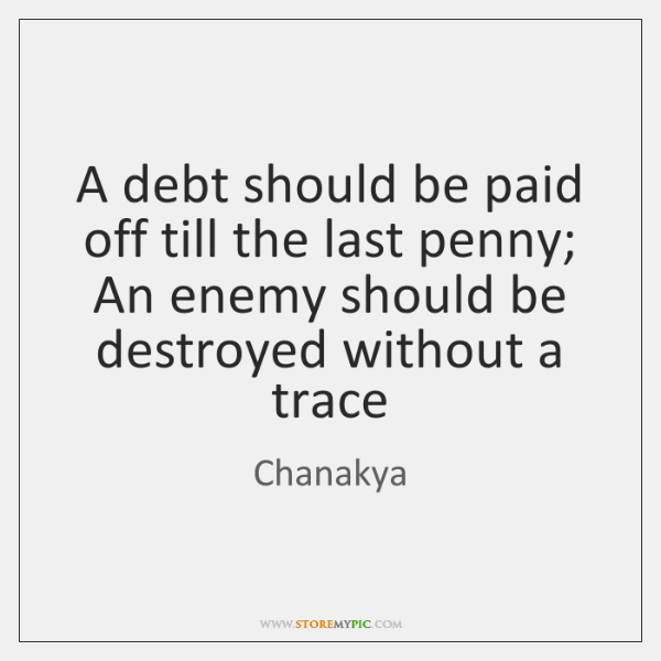 A debt should be paid off till the last penny; An enemy ...