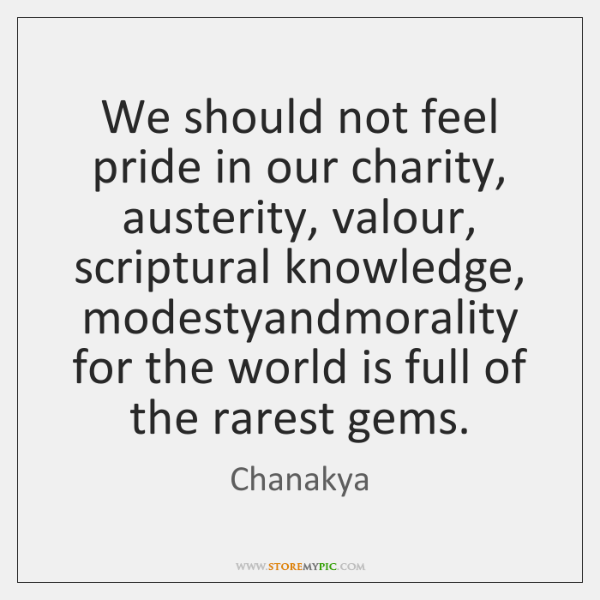 We should not feel pride in our charity, austerity, valour, scriptural knowledge, ...