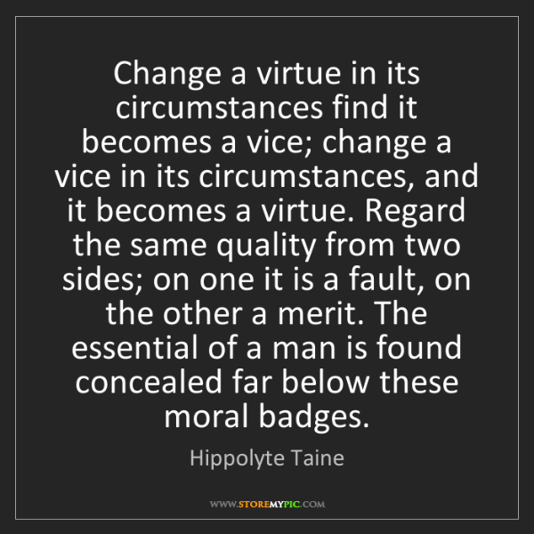 Hippolyte Taine: Change a virtue in its circumstances find it becomes...