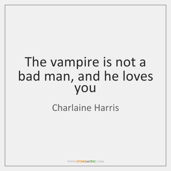 The vampire is not a bad man, and he loves you