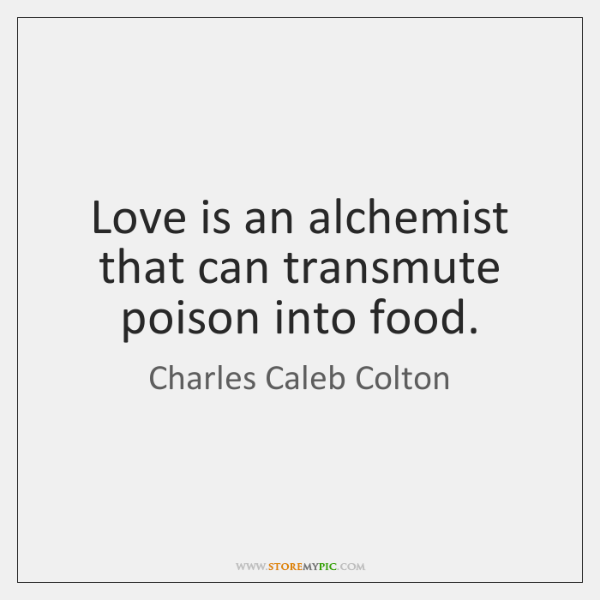 Love is an alchemist that can transmute poison into food.
