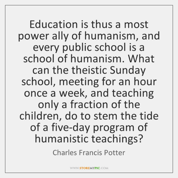 Education is thus a most power ally of humanism, and every public ...