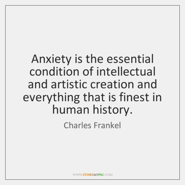 Anxiety is the essential condition of intellectual and artistic creation and everything ...