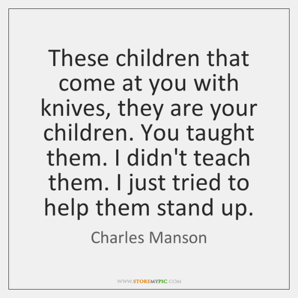 These children that come at you with knives, they are your children. ...