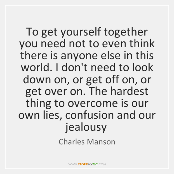 To get yourself together you need not to even think there is ...