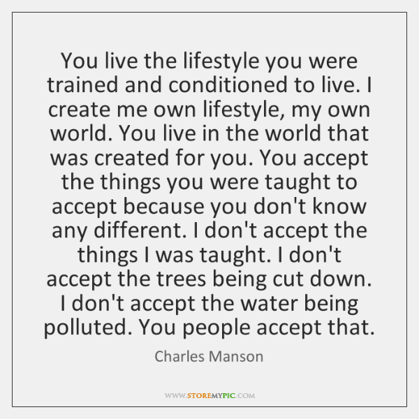 You live the lifestyle you were trained and conditioned to live. I ...