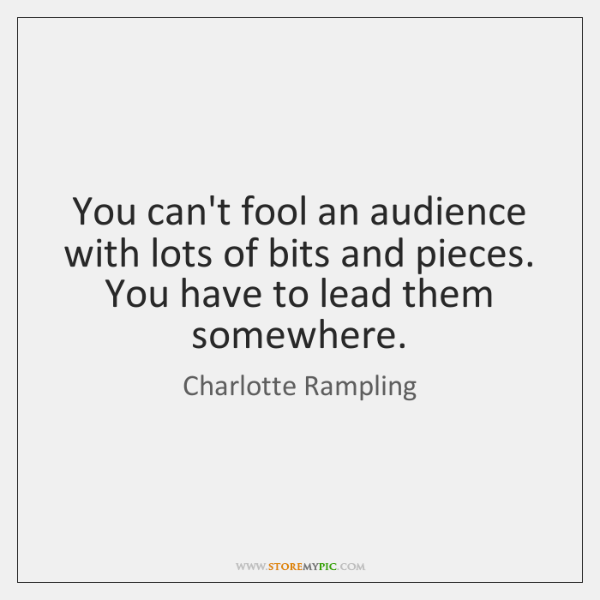 You can't fool an audience with lots of bits and pieces. You ...