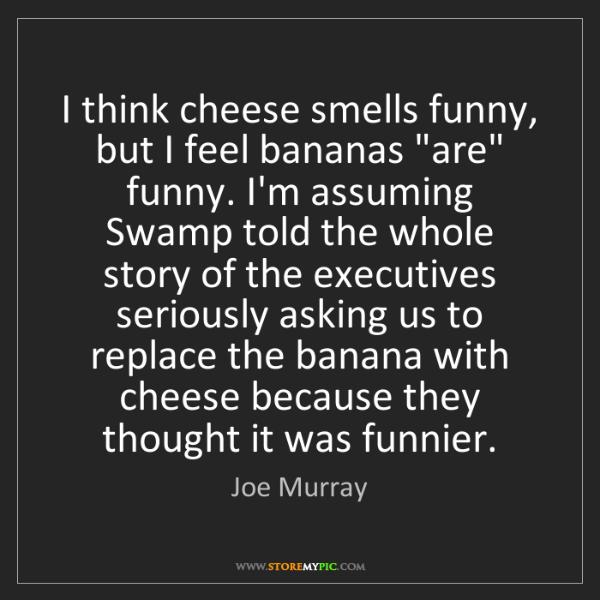 "Joe Murray: I think cheese smells funny, but I feel bananas ""are""..."