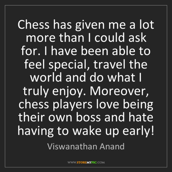 Viswanathan Anand: Chess has given me a lot more than I could ask for. I...