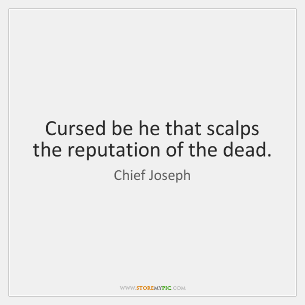 Cursed be he that scalps the reputation of the dead.