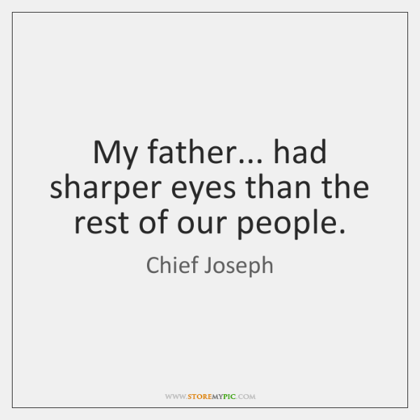 My father... had sharper eyes than the rest of our people.